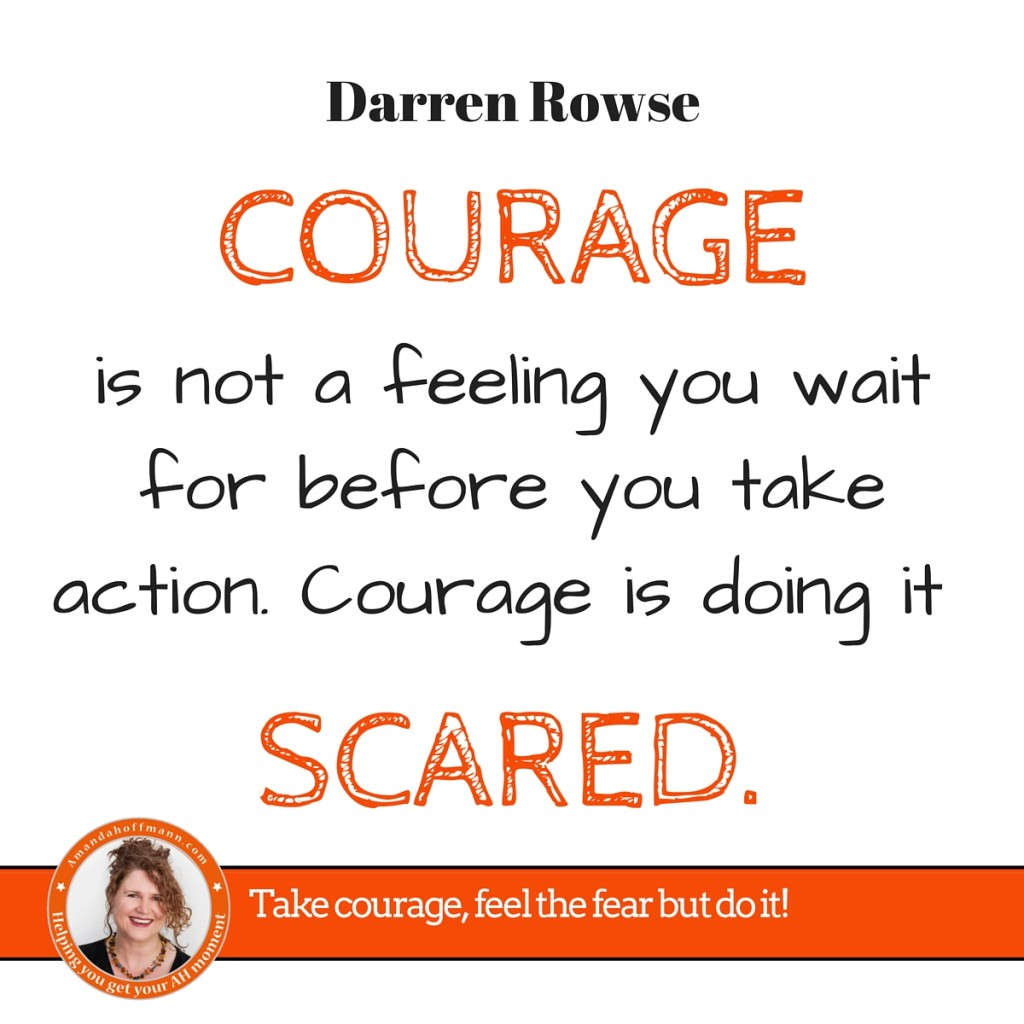 Courage is doing it scared